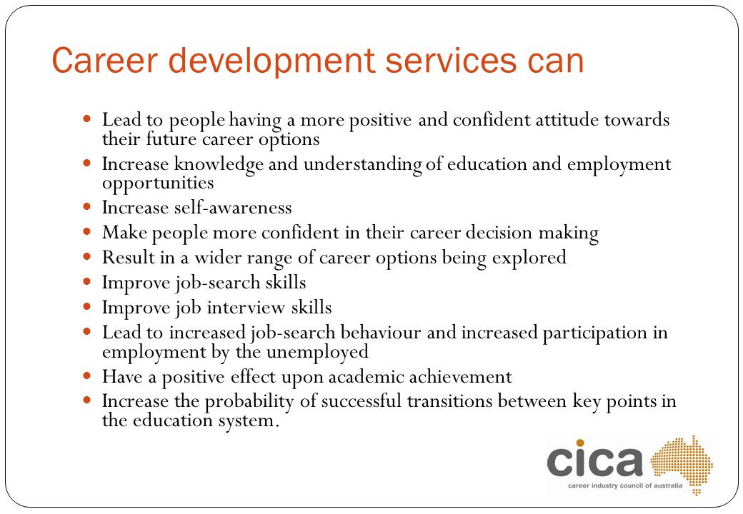 Career development services can Lead to people having a more positive and confident attitude towards their future career options Increase knowledge an