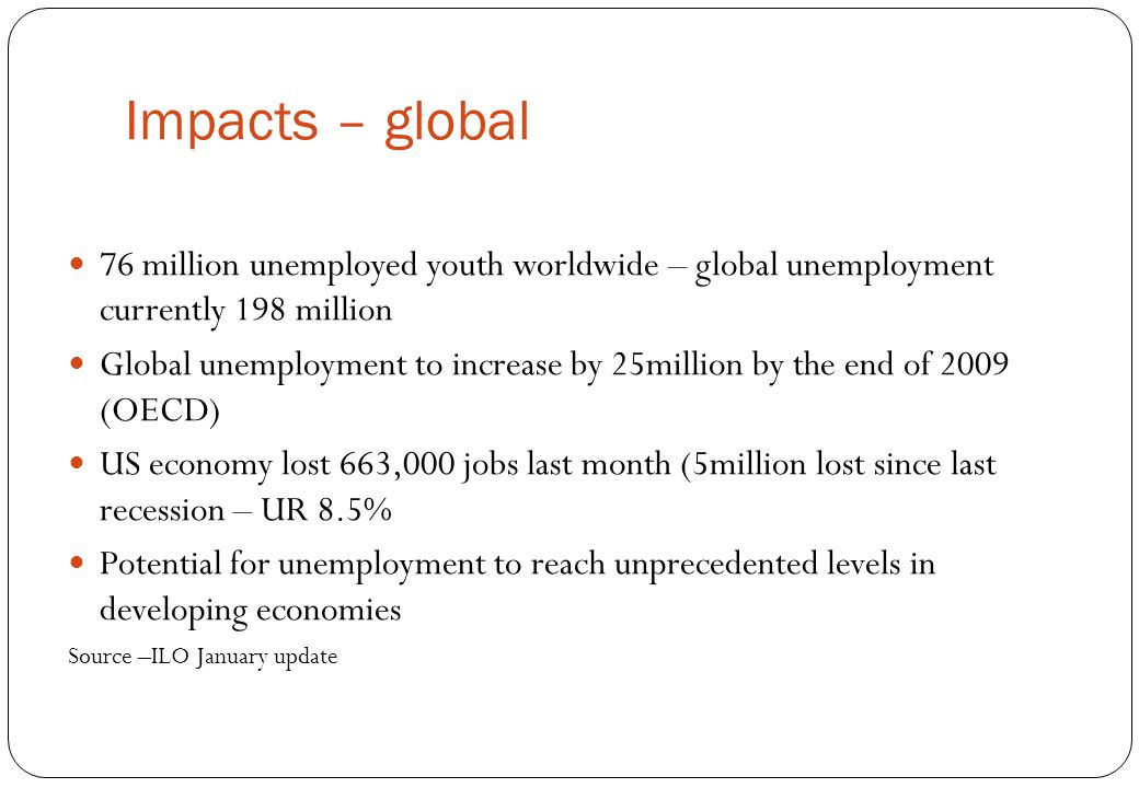 Impacts – global 76 million unemployed youth worldwide – global unemployment currently 198 million Global unemployment to increase by 25million by the end of 2009 (OECD) US economy lost 663,000 jobs last month (5million lost since last recession – UR 8.5% Potential for unemployment to reach unprecedented levels in developing economies Source –ILO January update