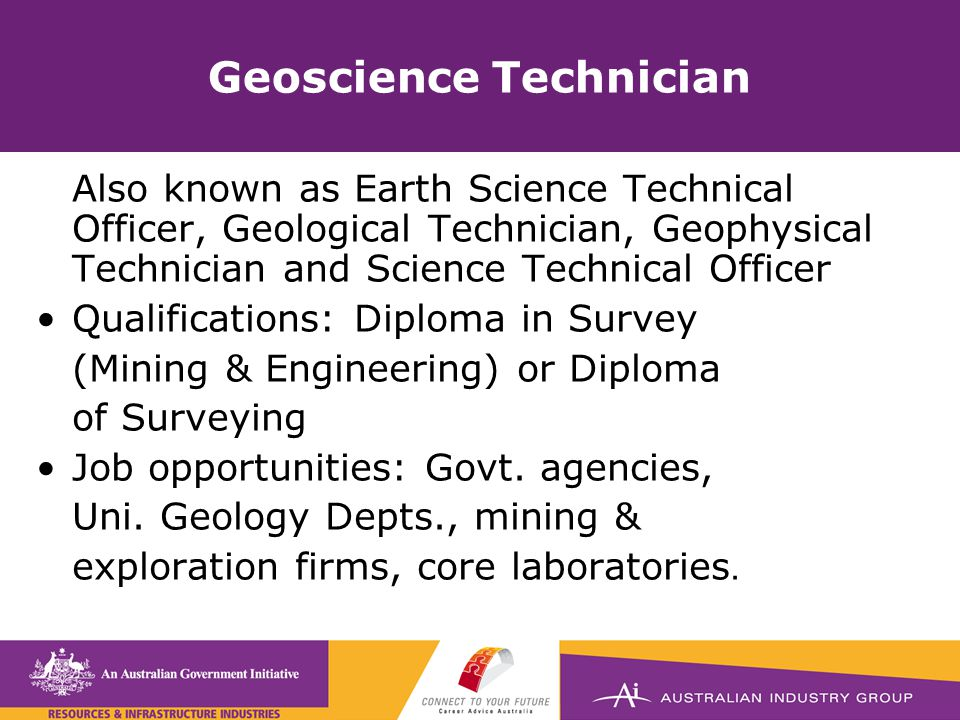 Geoscience Technician Also known as Earth Science Technical Officer, Geological Technician, Geophysical Technician and Science Technical Officer Qualifications: Diploma in Survey (Mining & Engineering) or Diploma of Surveying Job opportunities: Govt.