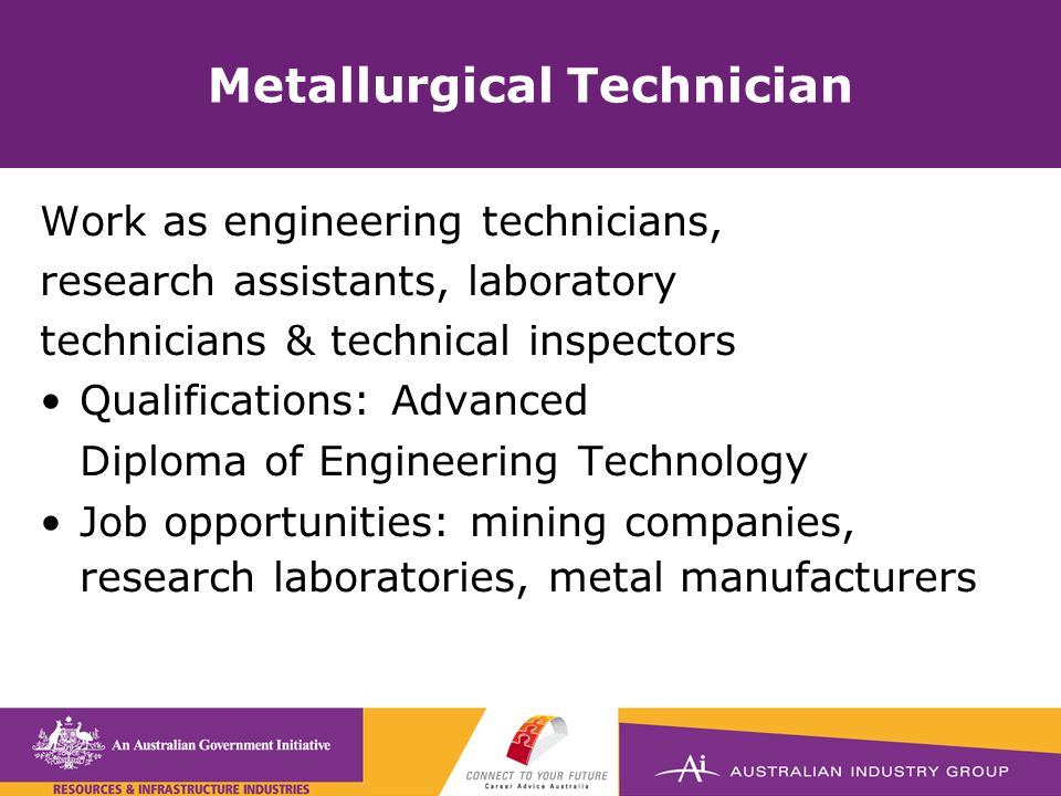 Metallurgical Technician Work as engineering technicians, research assistants, laboratory technicians & technical inspectors Qualifications: Advanced Diploma of Engineering Technology Job opportunities: mining companies, research laboratories, metal manufacturers