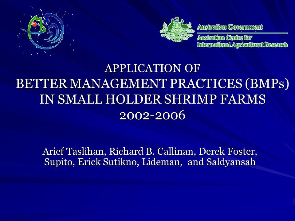 APPLICATION OF BETTER MANAGEMENT PRACTICES (BMPs) IN SMALL HOLDER SHRIMP FARMS 2002-2006 Arief Taslihan, Richard B.