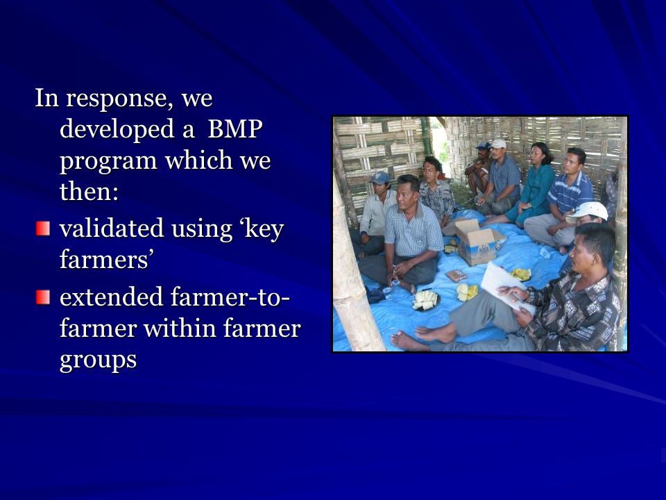 In response, we developed a BMP program which we then: validated using 'key farmers' extended farmer-to- farmer within farmer groups