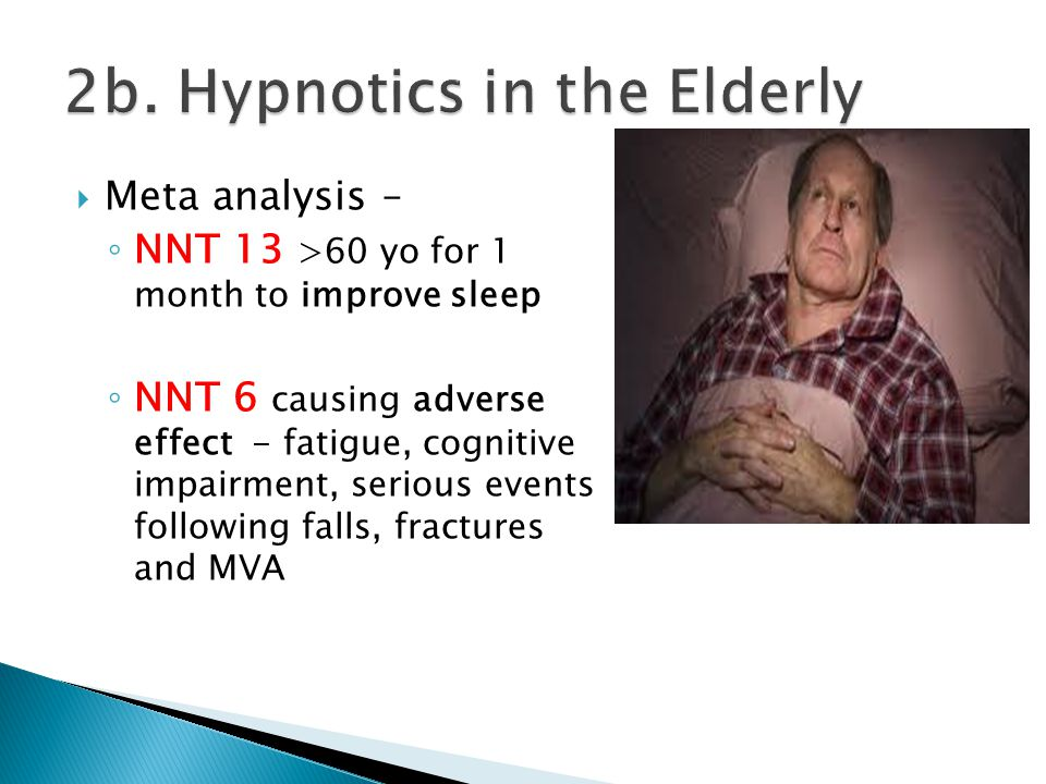  Meta analysis – ◦ NNT 13 >60 yo for 1 month to improve sleep ◦ NNT 6 causing adverse effect - fatigue, cognitive impairment, serious events followin