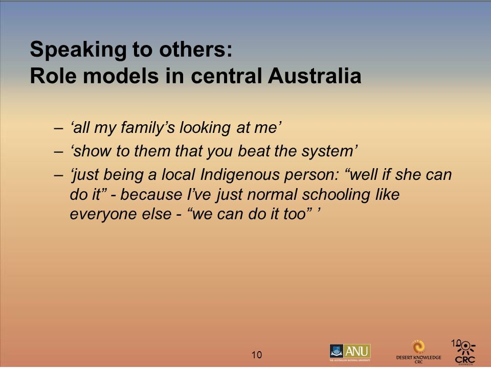 10 Speaking to others: Role models in central Australia –'all my family's looking at me' –'show to them that you beat the system' –'just being a local Indigenous person: well if she can do it - because I've just normal schooling like everyone else - we can do it too '
