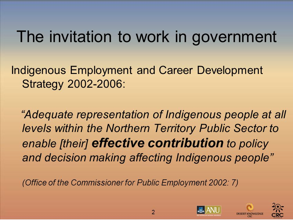 2 2 The invitation to work in government Indigenous Employment and Career Development Strategy 2002-2006: Adequate representation of Indigenous people at all levels within the Northern Territory Public Sector to enable [their] effective contribution to policy and decision making affecting Indigenous people (Office of the Commissioner for Public Employment 2002: 7)