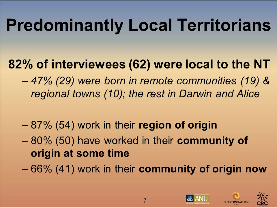 7 7 Predominantly Local Territorians 82% of interviewees (62) were local to the NT –47% (29) were born in remote communities (19) & regional towns (10); the rest in Darwin and Alice –87% (54) work in their region of origin –80% (50) have worked in their community of origin at some time –66% (41) work in their community of origin now