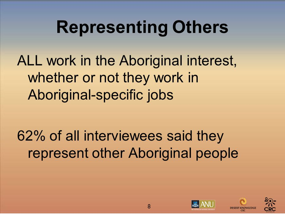 8 8 Representing Others ALL work in the Aboriginal interest, whether or not they work in Aboriginal-specific jobs 62% of all interviewees said they represent other Aboriginal people