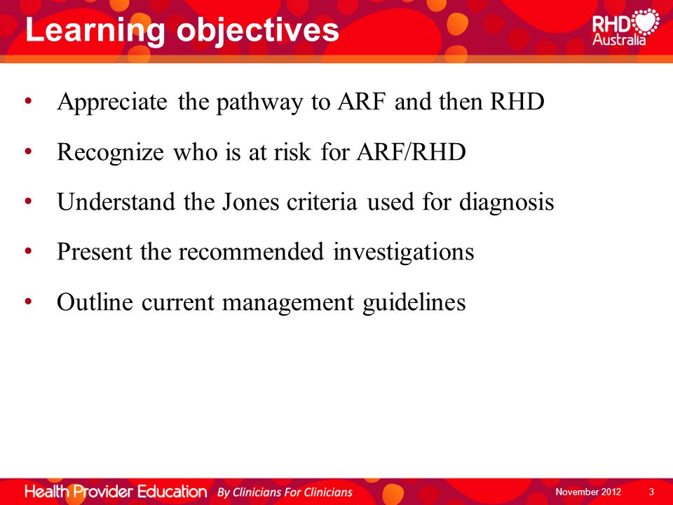 Learning objectives November 2012 Appreciate the pathway to ARF and then RHD Recognize who is at risk for ARF/RHD Understand the Jones criteria used f