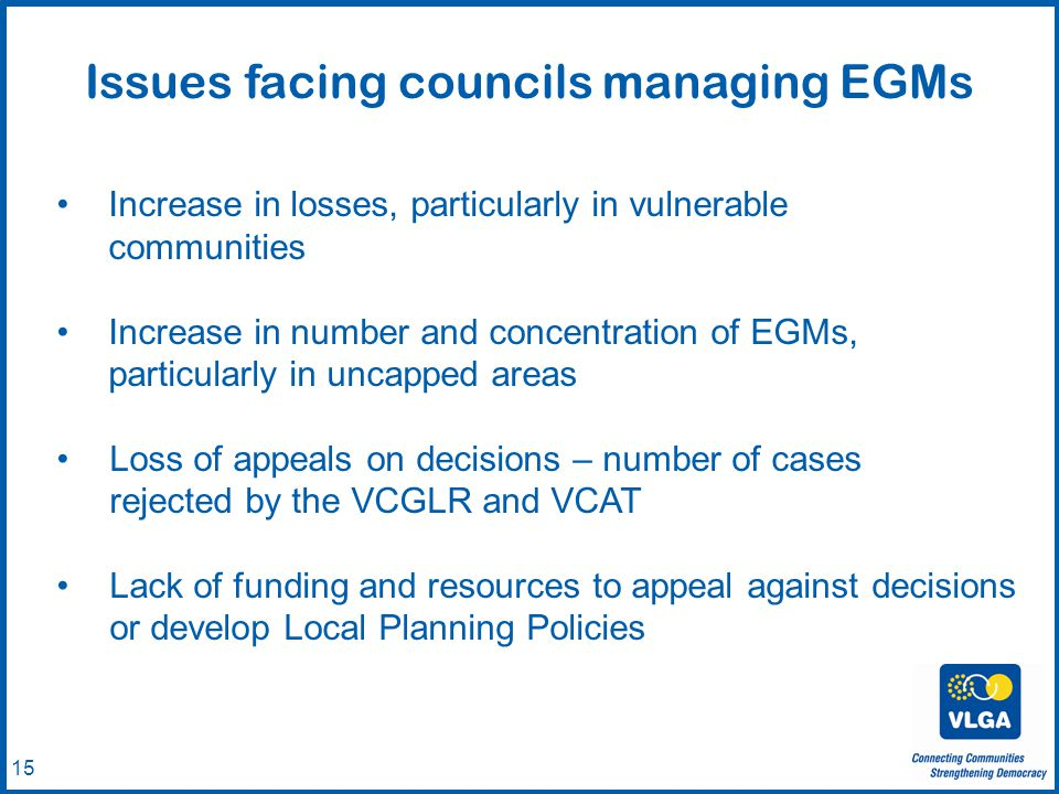 © VLGA 2010 15 Issues facing councils managing EGMs Increase in losses, particularly in vulnerable communities Increase in number and concentration of EGMs, particularly in uncapped areas Loss of appeals on decisions – number of cases rejected by the VCGLR and VCAT Lack of funding and resources to appeal against decisions or develop Local Planning Policies