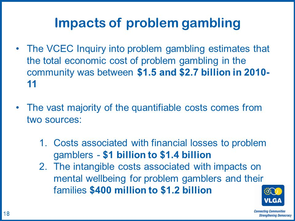 © VLGA 2010 18 The VCEC Inquiry into problem gambling estimates that the total economic cost of problem gambling in the community was between $1.5 and $2.7 billion in 2010- 11 The vast majority of the quantifiable costs comes from two sources: 1.Costs associated with financial losses to problem gamblers - $1 billion to $1.4 billion 2.The intangible costs associated with impacts on mental wellbeing for problem gamblers and their families $400 million to $1.2 billion Impacts of problem gambling