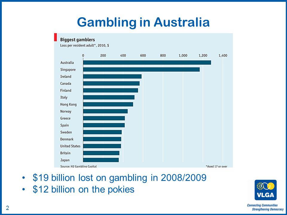 2 Gambling in Australia $19 billion lost on gambling in 2008/2009 $12 billion on the pokies
