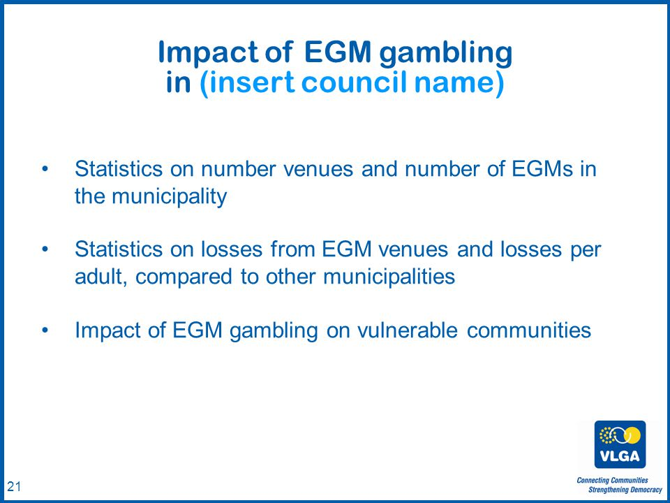 © VLGA 2010 21 Statistics on number venues and number of EGMs in the municipality Statistics on losses from EGM venues and losses per adult, compared to other municipalities Impact of EGM gambling on vulnerable communities Impact of EGM gambling in (insert council name)