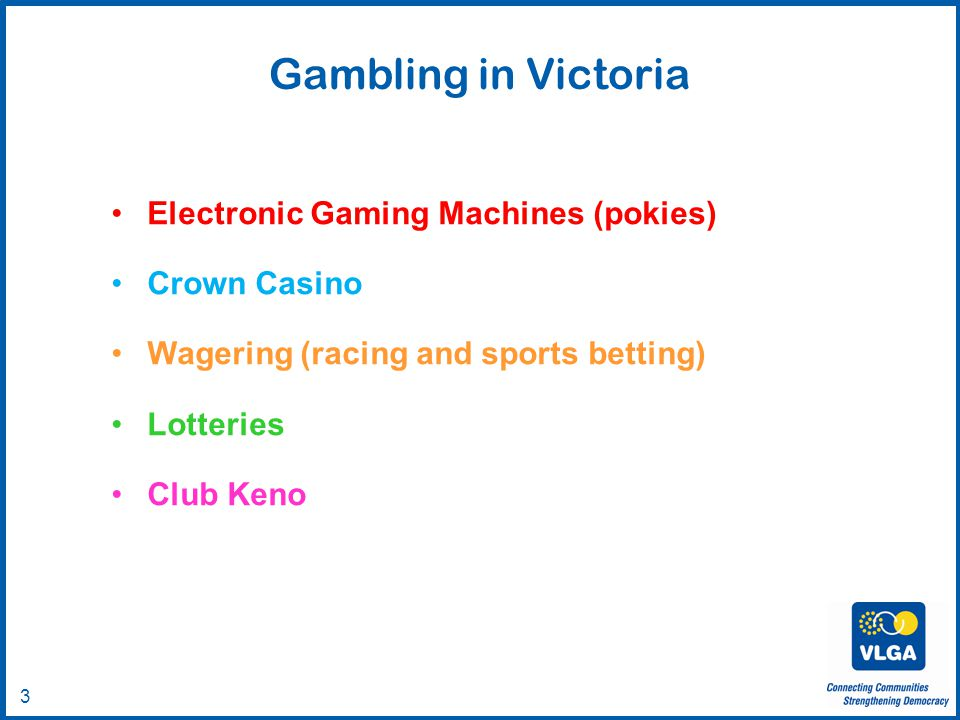 © VLGA 2010 3 Gambling in Victoria Electronic Gaming Machines (pokies) Crown Casino Wagering (racing and sports betting) Lotteries Club Keno