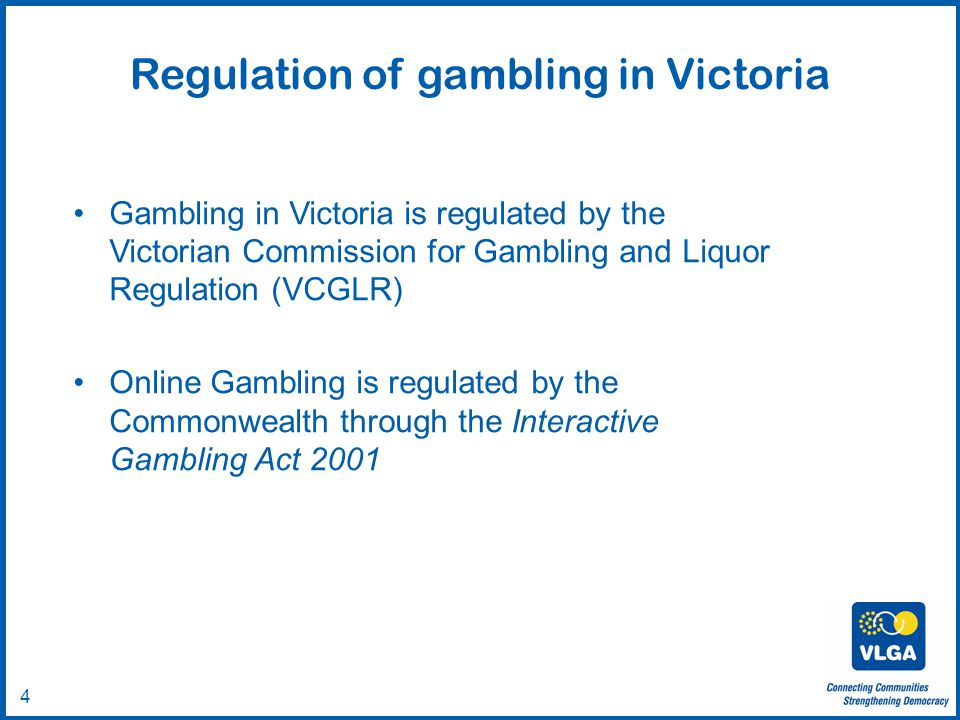 © VLGA 2010 4 Gambling in Victoria is regulated by the Victorian Commission for Gambling and Liquor Regulation (VCGLR) Online Gambling is regulated by