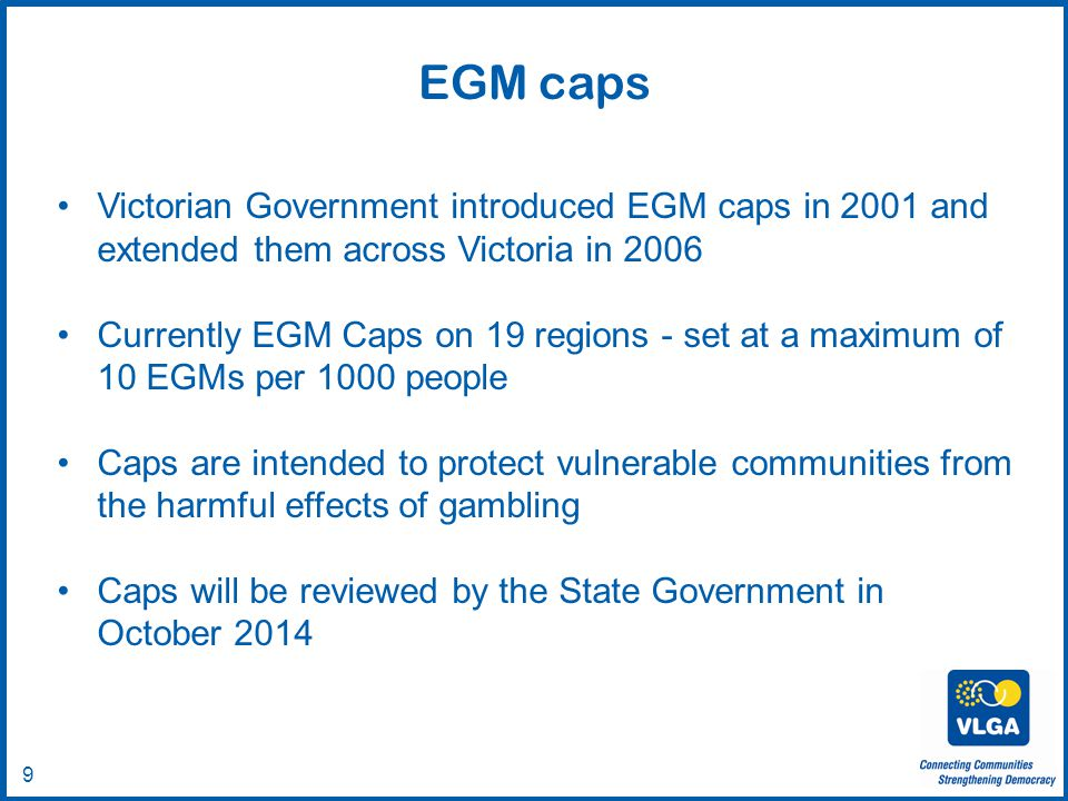 © VLGA 2010 9 Victorian Government introduced EGM caps in 2001 and extended them across Victoria in 2006 Currently EGM Caps on 19 regions - set at a maximum of 10 EGMs per 1000 people Caps are intended to protect vulnerable communities from the harmful effects of gambling Caps will be reviewed by the State Government in October 2014 EGM caps