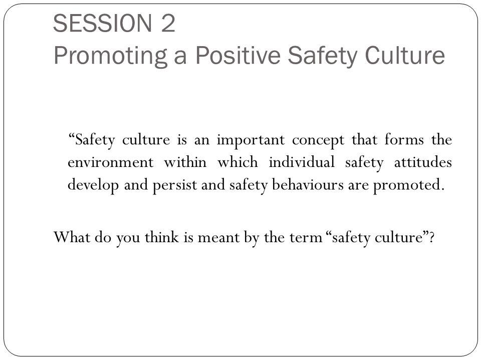SESSION 2 Promoting a Positive Safety Culture Safety culture is an important concept that forms the environment within which individual safety attitudes develop and persist and safety behaviours are promoted.
