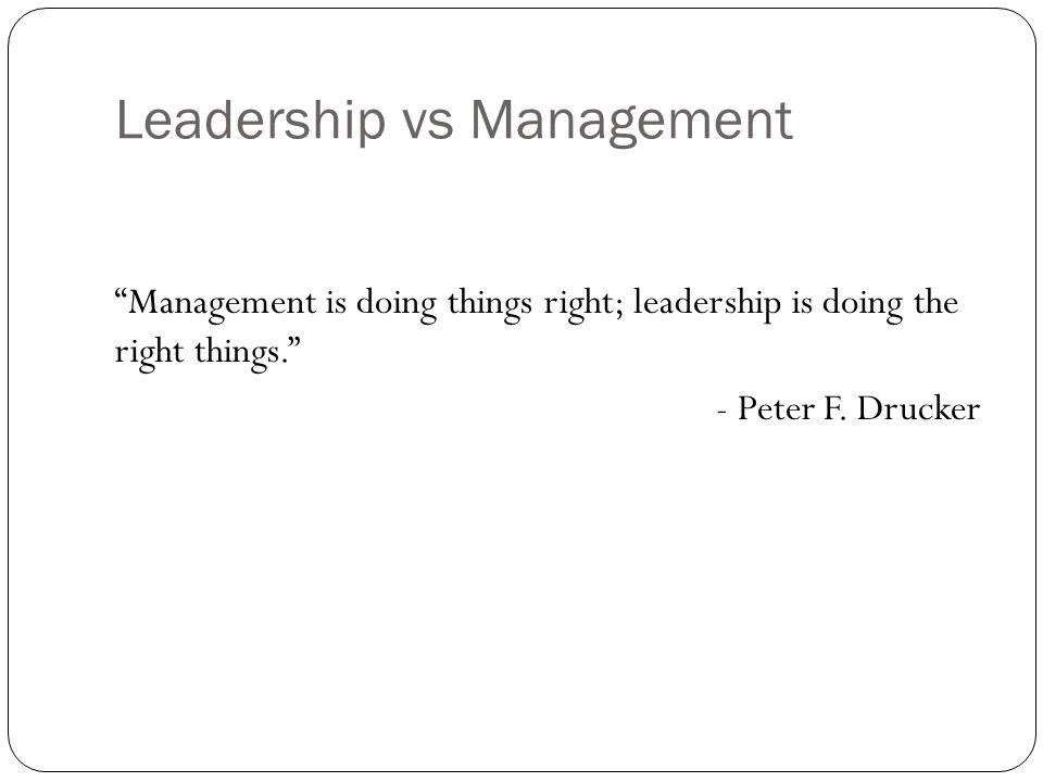 Leadership vs Management Management is doing things right; leadership is doing the right things. - Peter F.