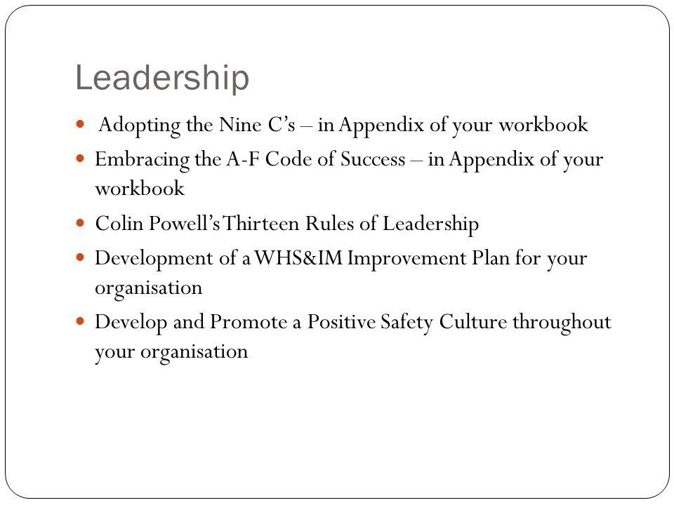 Leadership Adopting the Nine C's – in Appendix of your workbook Embracing the A-F Code of Success – in Appendix of your workbook Colin Powell's Thirteen Rules of Leadership Development of a WHS&IM Improvement Plan for your organisation Develop and Promote a Positive Safety Culture throughout your organisation