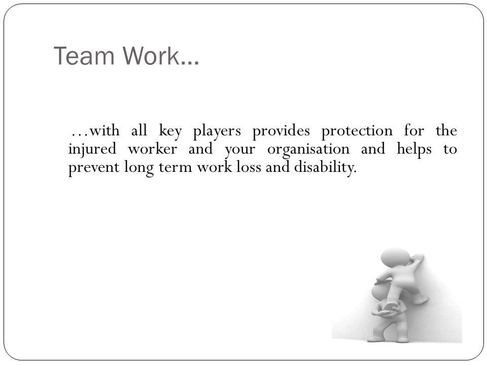 Team Work… …with all key players provides protection for the injured worker and your organisation and helps to prevent long term work loss and disability.