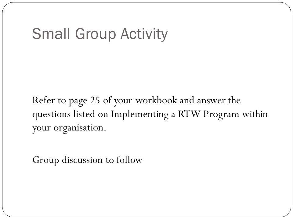 Small Group Activity Refer to page 25 of your workbook and answer the questions listed on Implementing a RTW Program within your organisation.