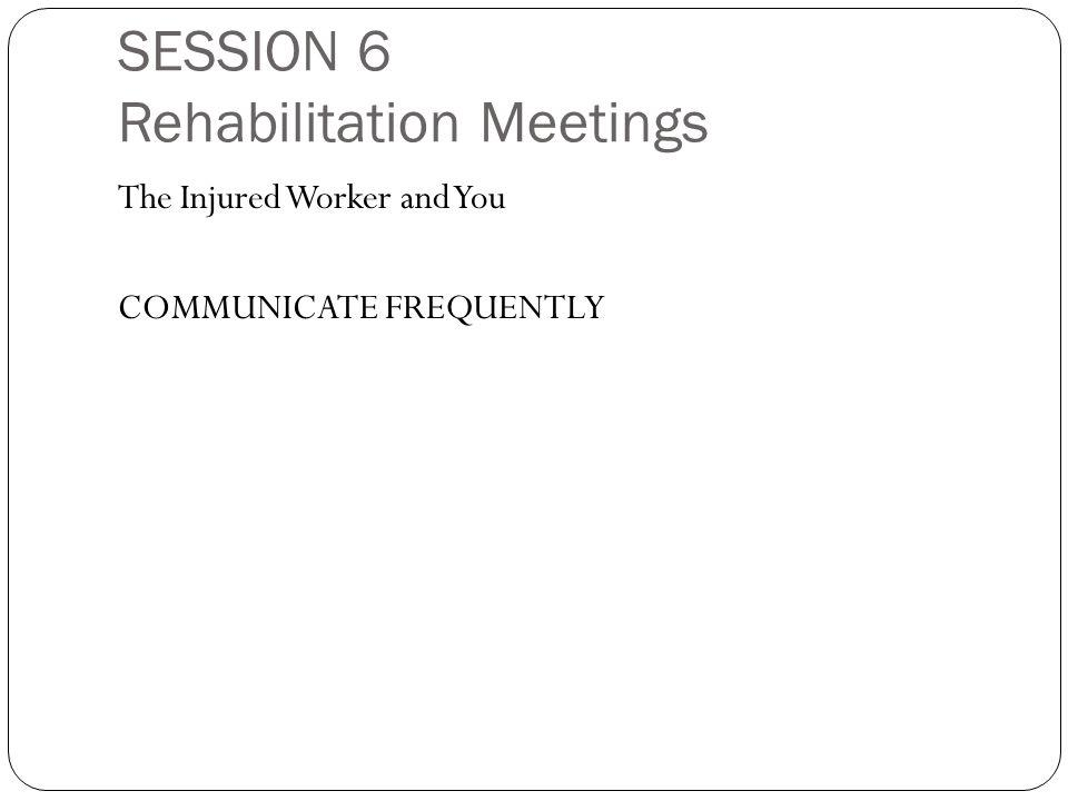 SESSION 6 Rehabilitation Meetings The Injured Worker and You COMMUNICATE FREQUENTLY