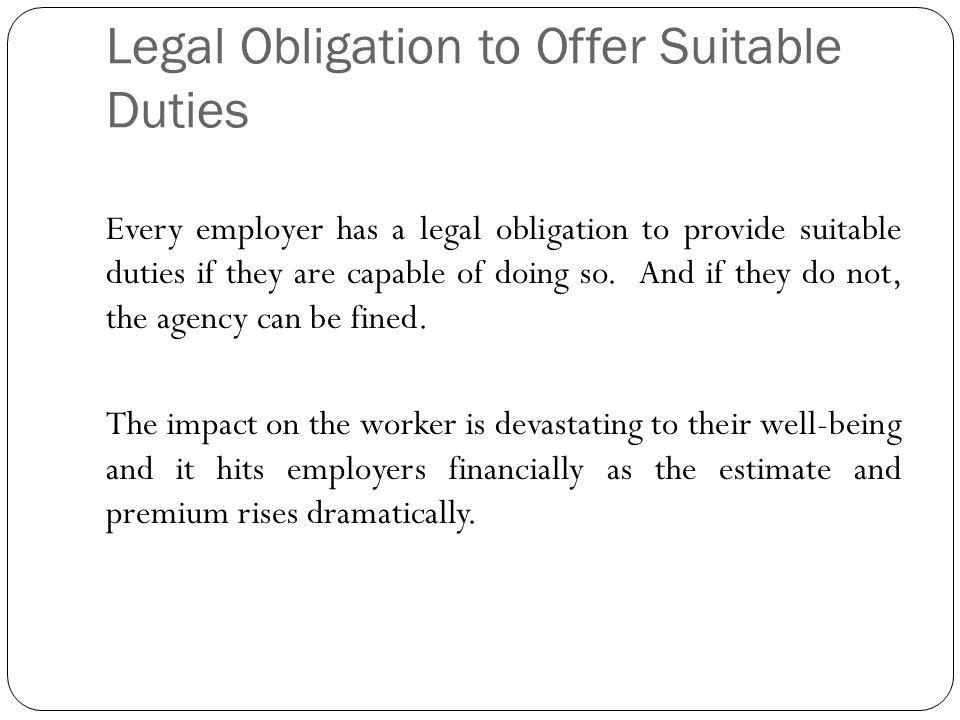 Legal Obligation to Offer Suitable Duties Every employer has a legal obligation to provide suitable duties if they are capable of doing so.