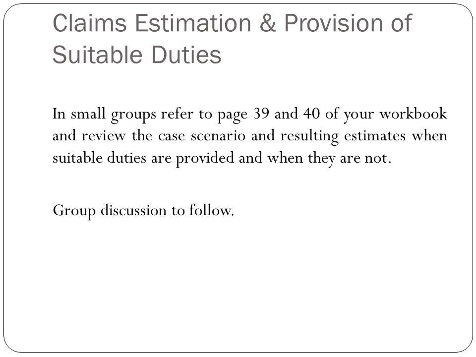 Claims Estimation & Provision of Suitable Duties In small groups refer to page 39 and 40 of your workbook and review the case scenario and resulting estimates when suitable duties are provided and when they are not.