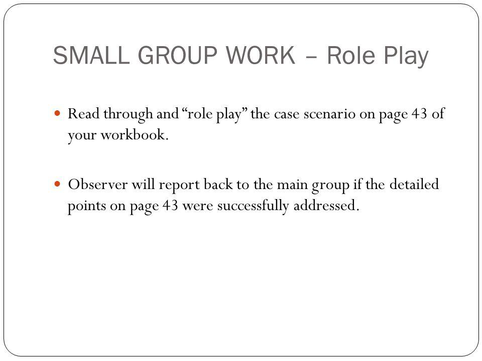 SMALL GROUP WORK – Role Play Read through and role play the case scenario on page 43 of your workbook.