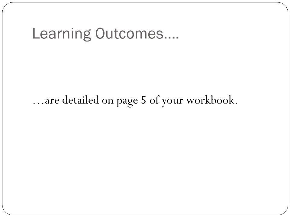 Learning Outcomes…. …are detailed on page 5 of your workbook.