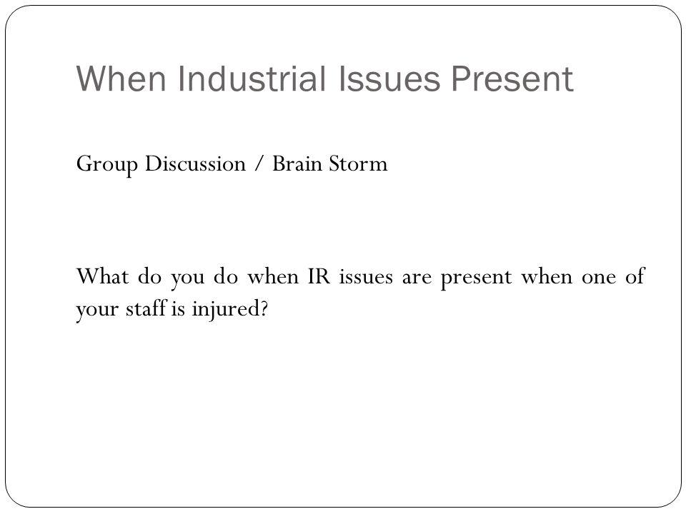 When Industrial Issues Present Group Discussion / Brain Storm What do you do when IR issues are present when one of your staff is injured