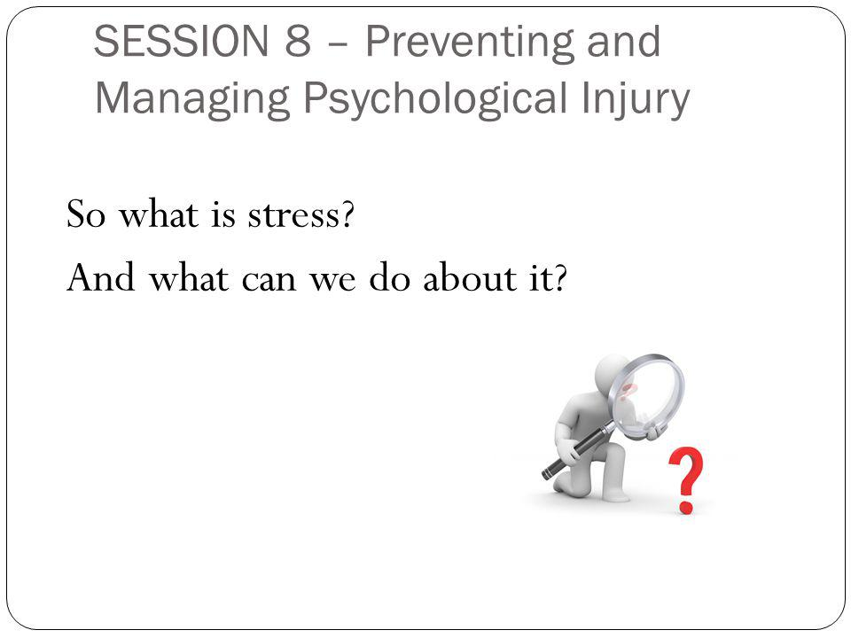 SESSION 8 – Preventing and Managing Psychological Injury So what is stress.