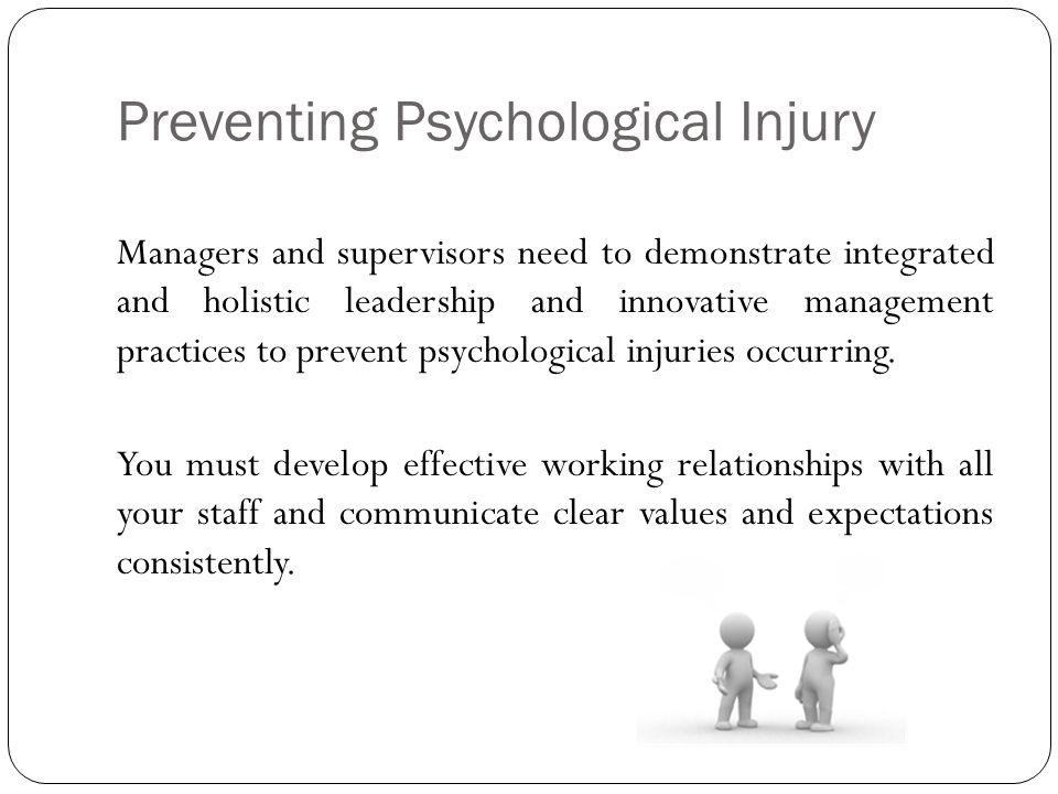 Preventing Psychological Injury Managers and supervisors need to demonstrate integrated and holistic leadership and innovative management practices to prevent psychological injuries occurring.
