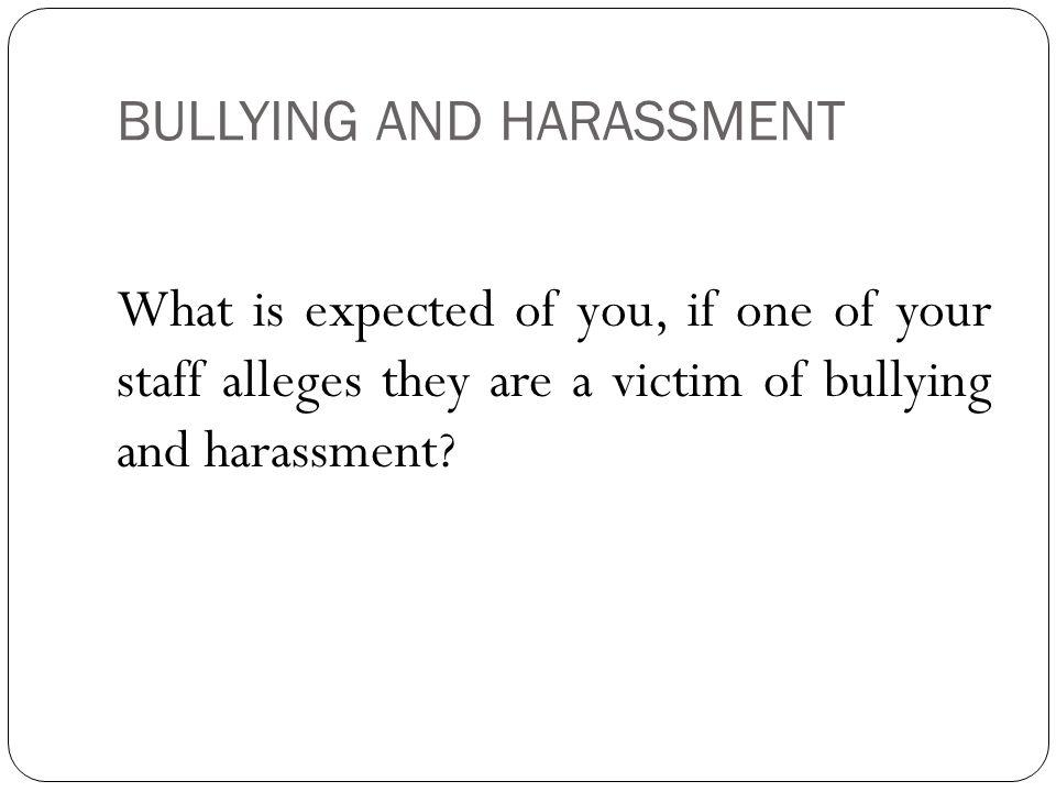 BULLYING AND HARASSMENT What is expected of you, if one of your staff alleges they are a victim of bullying and harassment