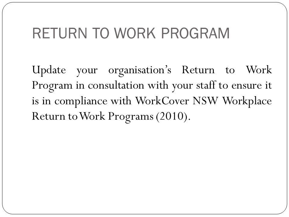 RETURN TO WORK PROGRAM Update your organisation's Return to Work Program in consultation with your staff to ensure it is in compliance with WorkCover NSW Workplace Return to Work Programs (2010).