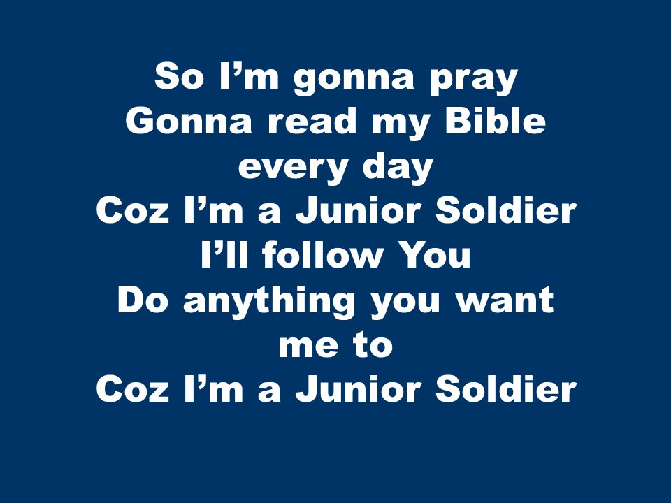 So I'm gonna pray Gonna read my Bible every day Coz I'm a Junior Soldier I'll follow You Do anything you want me to Coz I'm a Junior Soldier