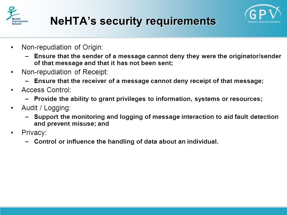 NeHTA's security requirements Non-repudiation of Origin: –Ensure that the sender of a message cannot deny they were the originator/sender of that message and that it has not been sent; Non-repudiation of Receipt: –Ensure that the receiver of a message cannot deny receipt of that message; Access Control: –Provide the ability to grant privileges to information, systems or resources; Audit / Logging: –Support the monitoring and logging of message interaction to aid fault detection and prevent misuse; and Privacy: –Control or influence the handling of data about an individual.