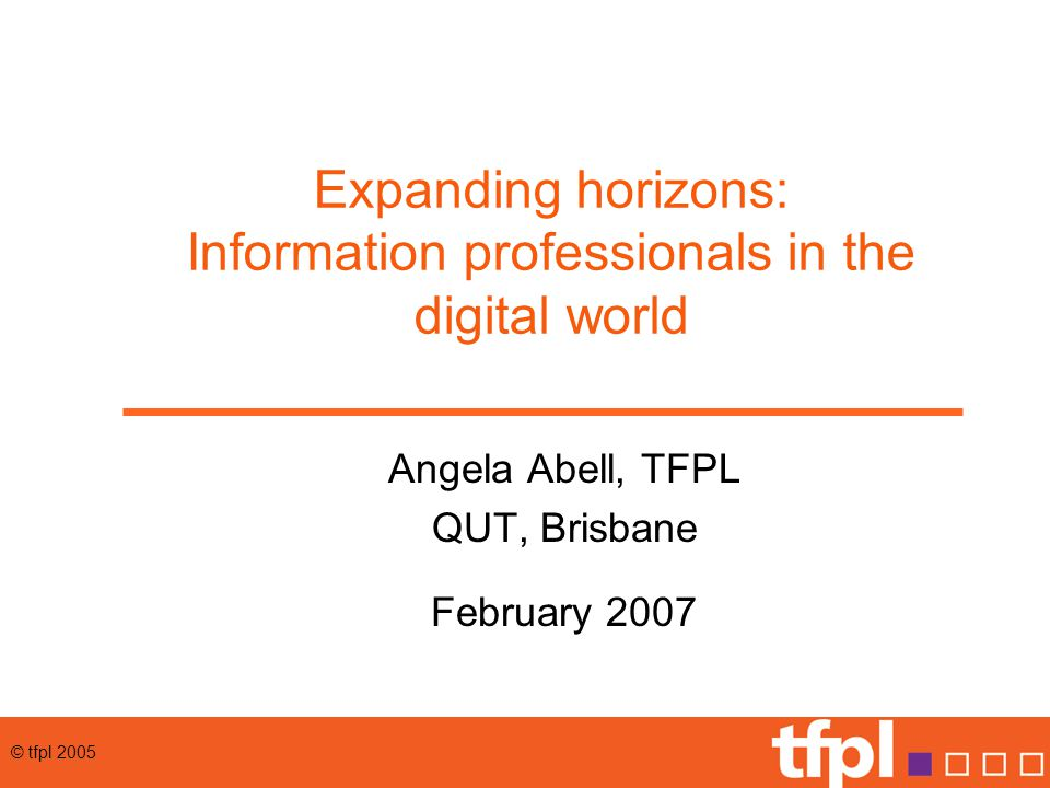 © tfpl 2005 Expanding horizons: Information professionals in the digital world Angela Abell, TFPL QUT, Brisbane February 2007
