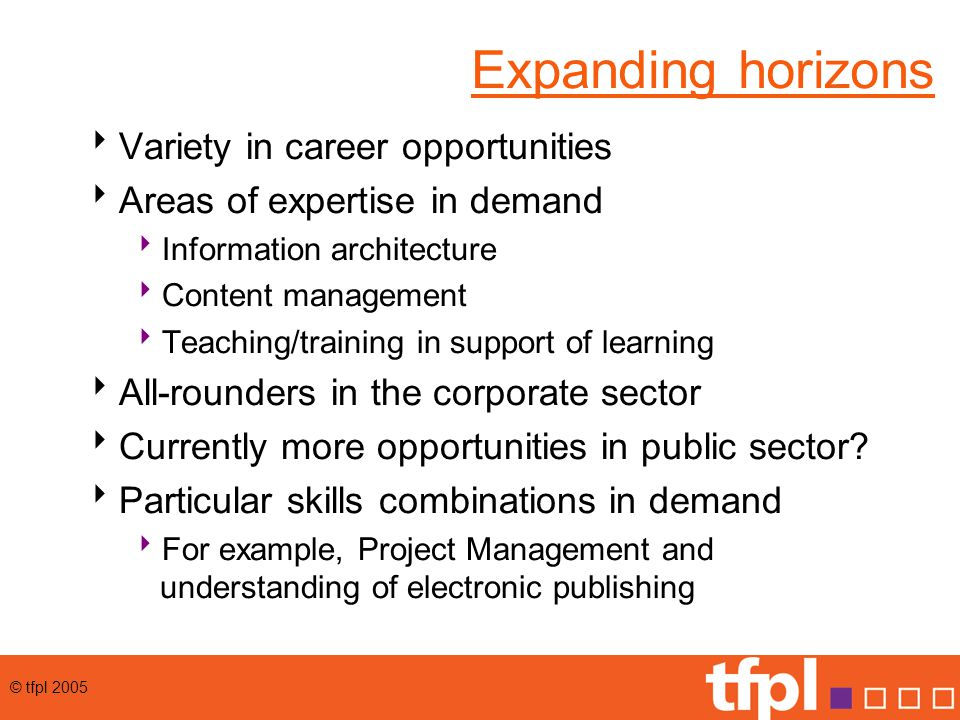 © tfpl 2005 Expanding horizons  Variety in career opportunities  Areas of expertise in demand  Information architecture  Content management  Teaching/training in support of learning  All-rounders in the corporate sector  Currently more opportunities in public sector.