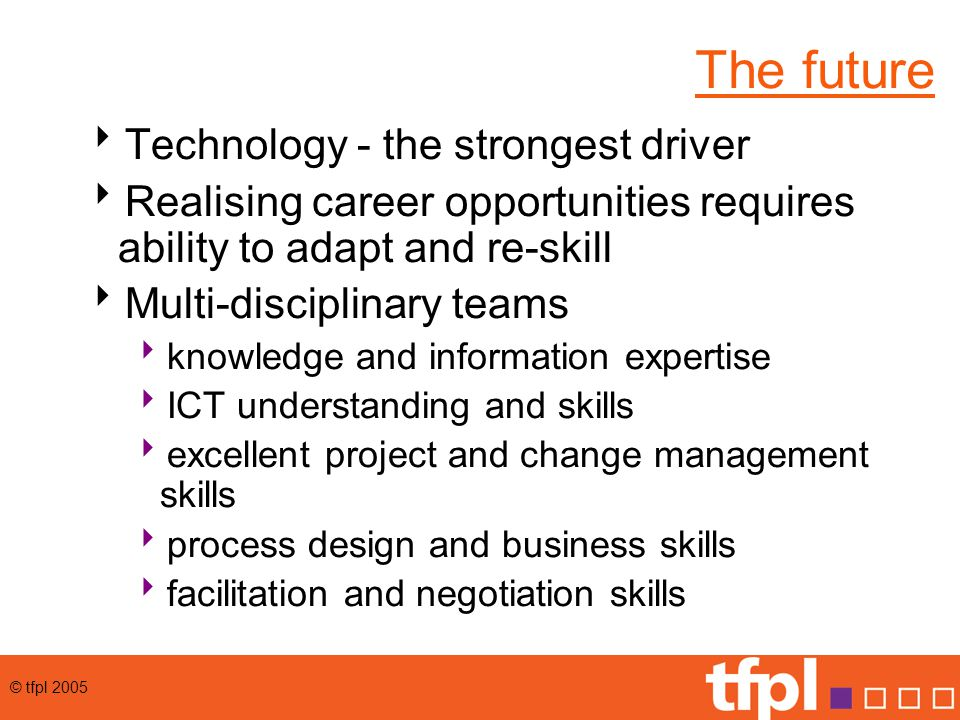 © tfpl 2005 The future  Technology - the strongest driver  Realising career opportunities requires ability to adapt and re-skill  Multi-disciplinary teams  knowledge and information expertise  ICT understanding and skills  excellent project and change management skills  process design and business skills  facilitation and negotiation skills