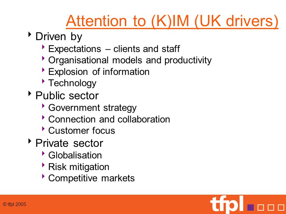 © tfpl 2005 Attention to (K)IM (UK drivers)  Driven by  Expectations – clients and staff  Organisational models and productivity  Explosion of information  Technology  Public sector  Government strategy  Connection and collaboration  Customer focus  Private sector  Globalisation  Risk mitigation  Competitive markets