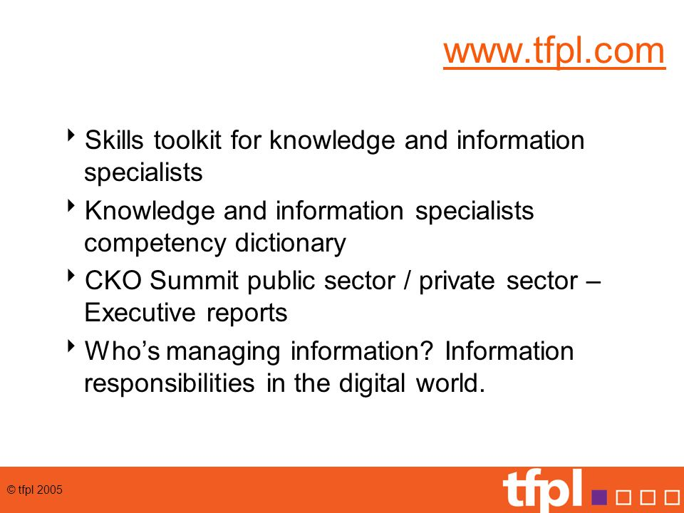 © tfpl 2005 Communication and publication  Publishing channels  Communication channels  Information packaging and repurposing  Business development / marketing  Information exploitation and use  Competitive intelligence  Decision support  User support  Client/product support  E-business support  E-learning support  Search /research  Analysis and informatics
