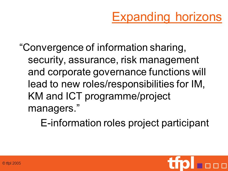 © tfpl 2005 Expanding horizons Convergence of information sharing, security, assurance, risk management and corporate governance functions will lead to new roles/responsibilities for IM, KM and ICT programme/project managers. E-information roles project participant