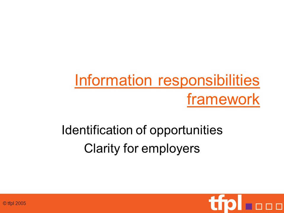 © tfpl 2005 Information responsibilities framework Identification of opportunities Clarity for employers