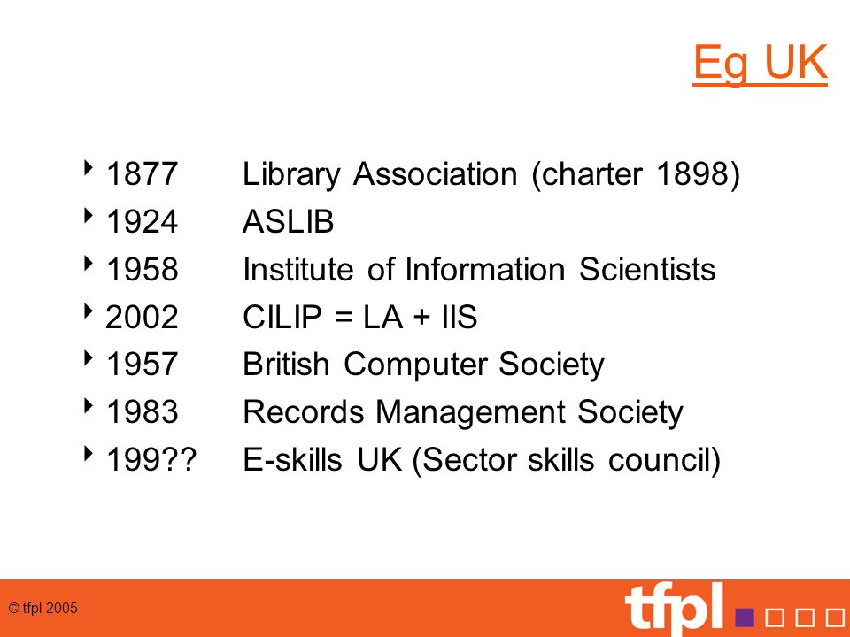 © tfpl 2005 Eg UK  1877 Library Association (charter 1898)  1924ASLIB  1958Institute of Information Scientists  2002CILIP = LA + IIS  1957British Computer Society  1983 Records Management Society  199 E-skills UK (Sector skills council)