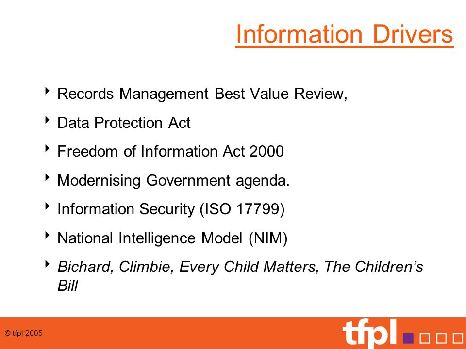 © tfpl 2005 Information Drivers  Records Management Best Value Review,  Data Protection Act  Freedom of Information Act 2000  Modernising Government agenda.