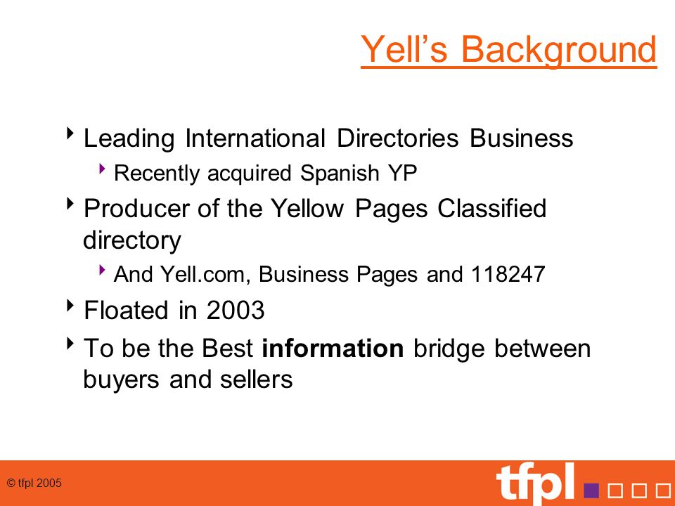 © tfpl 2005 Yell's Background  Leading International Directories Business  Recently acquired Spanish YP  Producer of the Yellow Pages Classified directory  And Yell.com, Business Pages and 118247  Floated in 2003  To be the Best information bridge between buyers and sellers