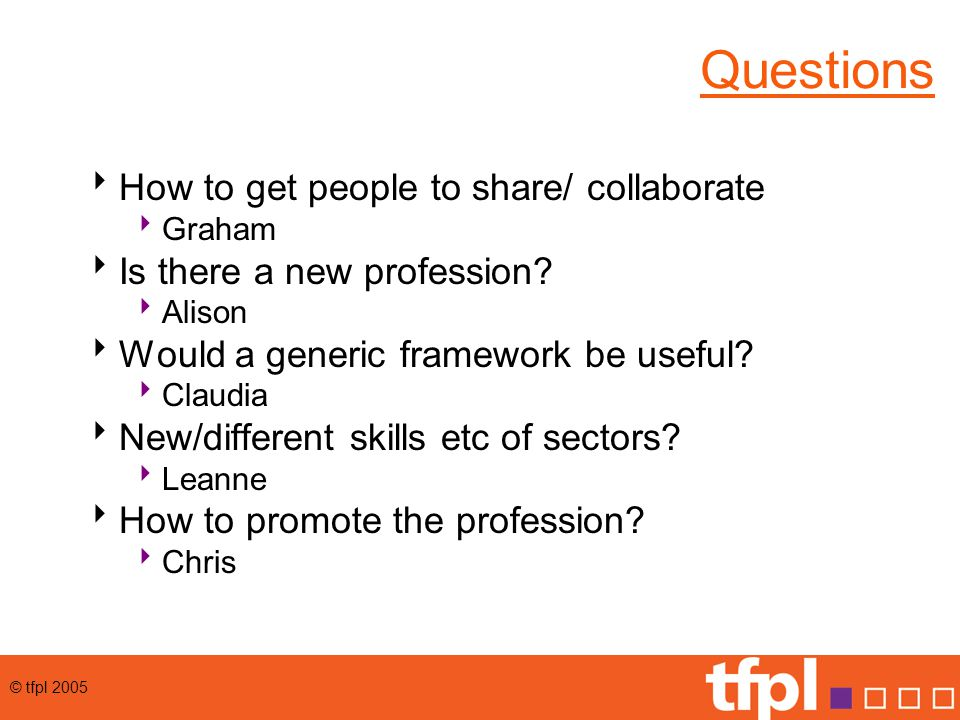 © tfpl 2005 Questions  How to get people to share/ collaborate  Graham  Is there a new profession.
