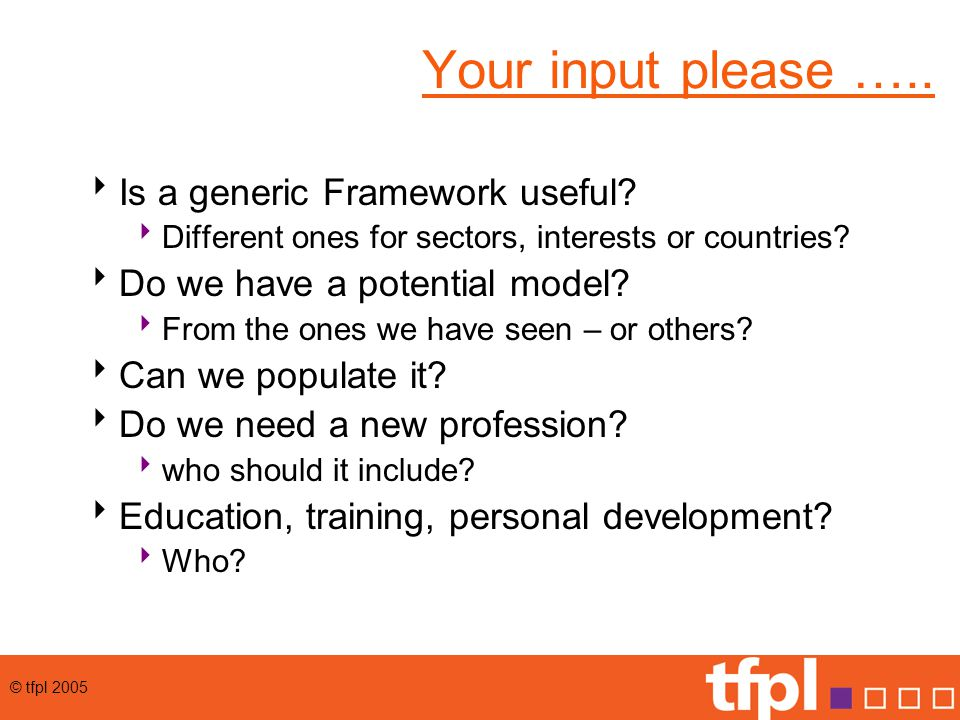 © tfpl 2005 Your input please …..  Is a generic Framework useful.