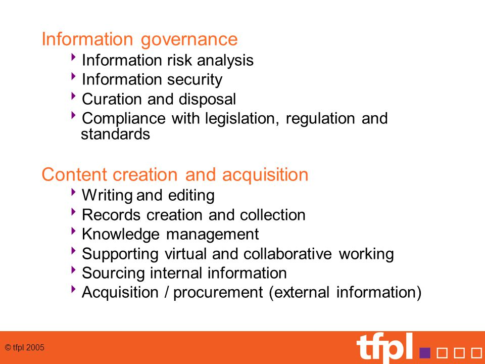 © tfpl 2005 Information governance  Information risk analysis  Information security  Curation and disposal  Compliance with legislation, regulation and standards Content creation and acquisition  Writing and editing  Records creation and collection  Knowledge management  Supporting virtual and collaborative working  Sourcing internal information  Acquisition / procurement (external information)
