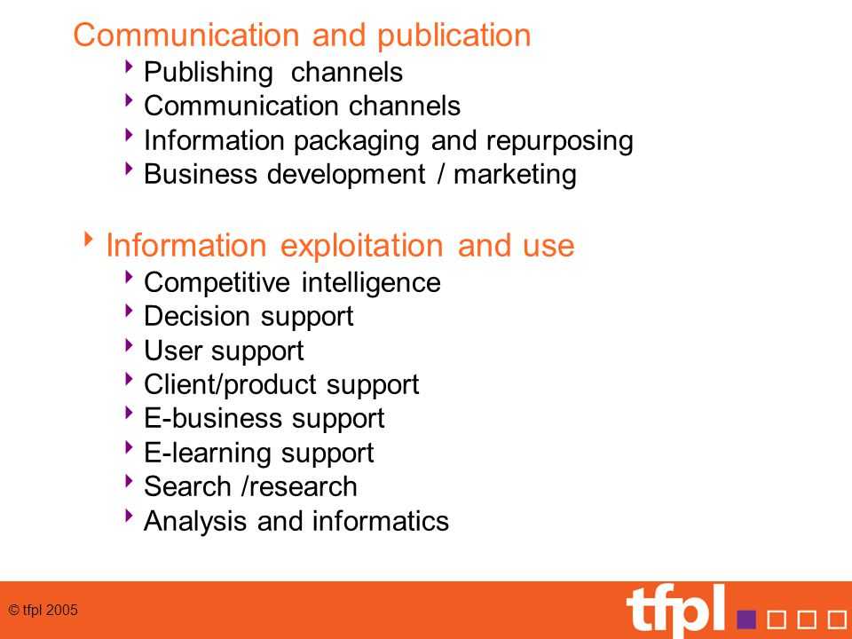 © tfpl 2005 Communication and publication  Publishing channels  Communication channels  Information packaging and repurposing  Business development / marketing  Information exploitation and use  Competitive intelligence  Decision support  User support  Client/product support  E-business support  E-learning support  Search /research  Analysis and informatics